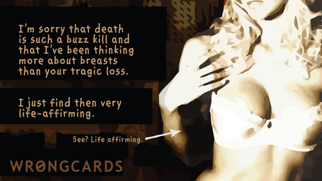Ecard text: Im sorry that death is such a buzz kill and that Ive been thinking more about breasts than your tragic loss. I just find them very life-affirming. See? Life-affirming.