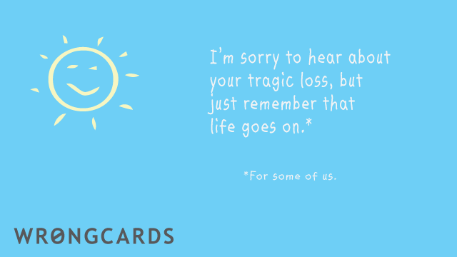 Ecard text: Sorry to hear about your tragic loss but just remember that life goes on. (For some of us.)