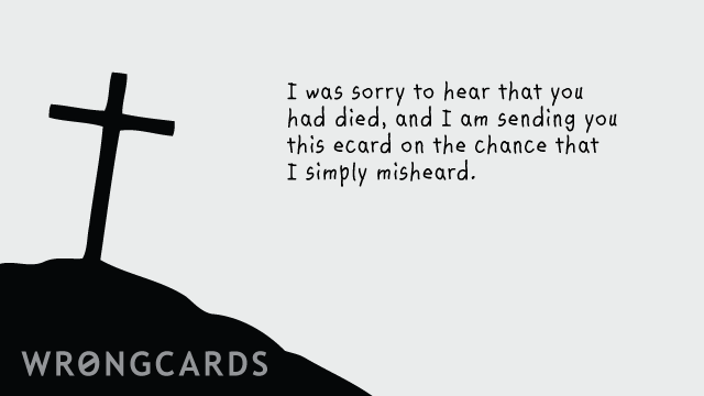 Ecard text: I was sorry to hear that you had died, and am sending you this ecard on the chance that I simply misheard.