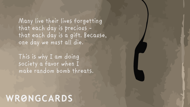 Ecard text: Many live their lives forgetting that each day is precious. This is why I'm doing society a favor when I make random bomb threats.