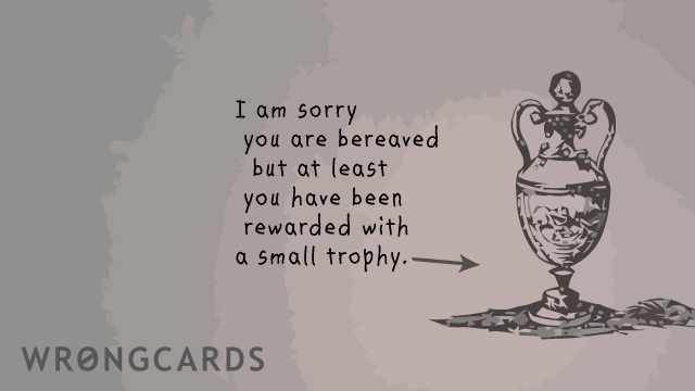Ecard text: i am sorry you are bereaved but at least you have been rewarded with a small trophy