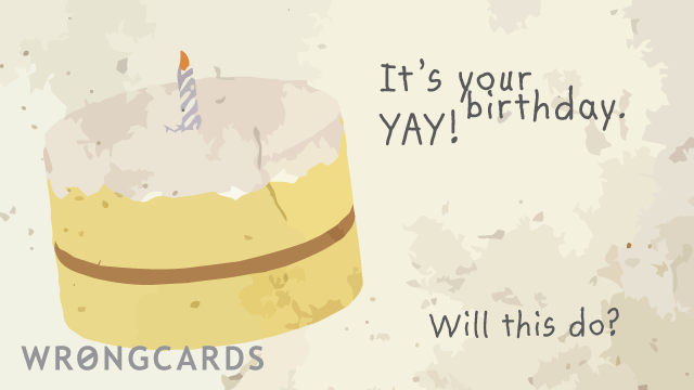 Ecard text: It's your birthday. Yay! Will this do?
