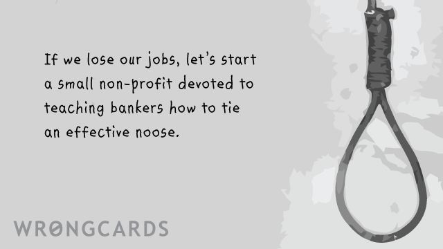 Ecard text: If we lose our jobs, let's start a small non-profit devoted to teaching bankers on Wall Street how to tie an effective noose. ps. yes I know i'm a genius.