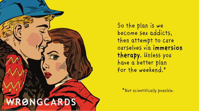 Ecard text: So the plan is we become sex addicts, then attempt to cure ourselves via immersion therapy. Unless you have a better plan for the weekend (not scientifically possible).