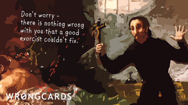 Ecard text: don't worry - there is nothing wrong with you that a good exorcist couldn't fix.