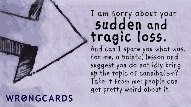 Ecard text: 'I am sorry about your sudden and tragic loss. And can I spare you what was, for me, a painful lesson and suggest you do not idly bring up the topic of cannibalism? Take it from me:  people can get pretty weird at you about it.'