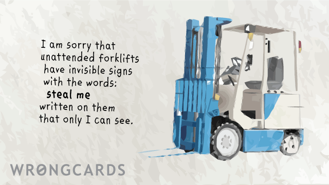 Ecard text: 'I am sorry that unattended forklifts have invisible sign with the words: steal me written on them that only I can see.'