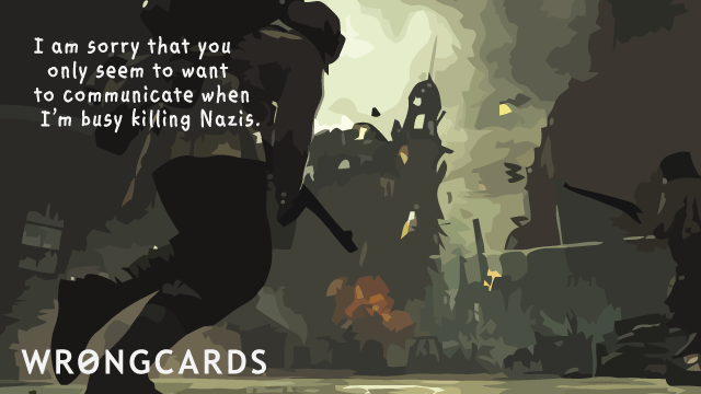 Ecard text: i am sorry that you only seem to want to communicate when i'm busy killing Nazis.