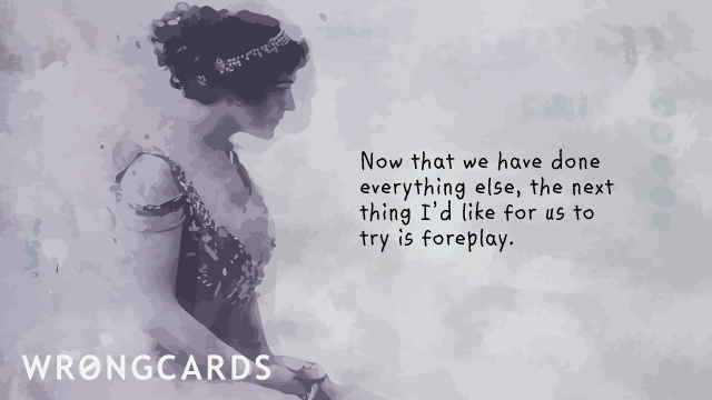 Ecard text: Now that we have done everything else, the next thing I would like for us to try is foreplay.