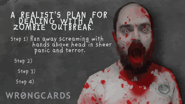 Ecard text: A realist's plan for dealing with a zombie outbreak. step 1) run away screaming with hands over head in sheer panic and terror.