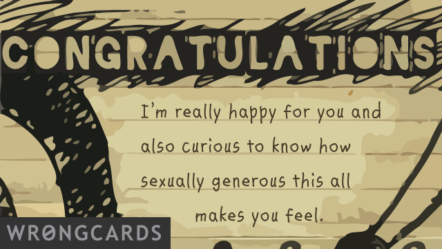 Ecard text: congratulations. i'm really happy for you and also curious to know how sexually generous this all makes you feel.