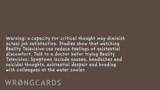 Ecard text: Remember: a capacity for critical thought may diminish your ability to experience actual job satisfaction. You might want to try reality television. Or eating glue.