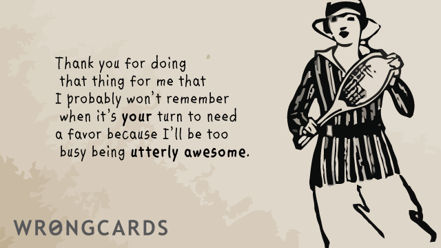 Ecard text: Thank you for doing that thing for me that I probably won't remember when it's your turn to need a favor because I'll be too busy being utterly awesome.