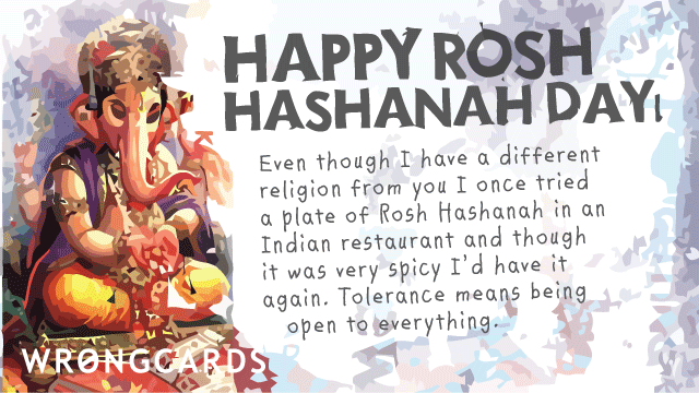 Ecard text: 'Happy Rosh Hashanah Day. Even though I have a different religion from you I once tried a plate of Rosh Hashanah in an Indian restuarant and though it was very spicy I'd have it again. Tolerance means being open to everything.'