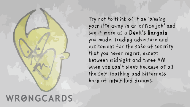 Ecard text: Try not to regard it as 'pissing your life away in an office job' and see it more as a Devil's Bargain you made, trading adventure and excitement for the sake of security that you never regret, except between midnight and three am