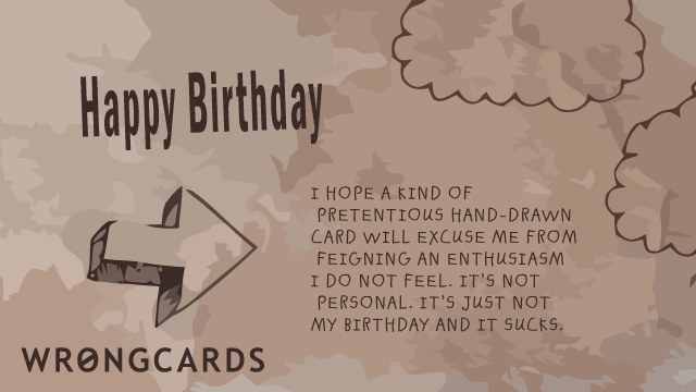 Ecard text: I hope a kind of pretentious hand-drawn card will excuse me from feigning an enthusiasm I do not feel. Its not personal, its just not my birthday and it sucks.