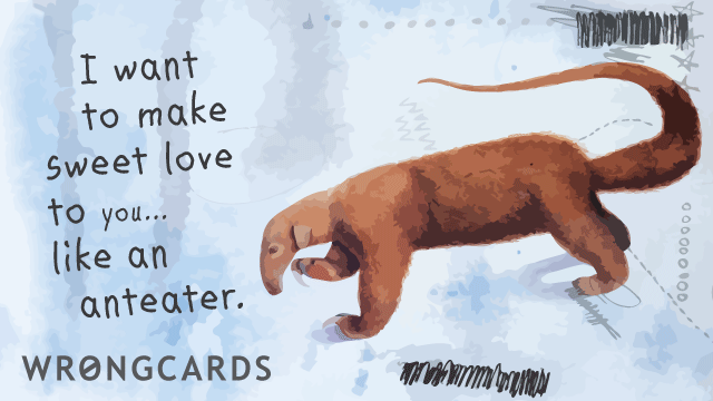 Ecard text: I want to make sweet love to you like an anteater.