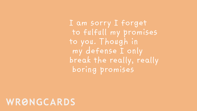 Ecard text: I am sorry I forget to fulfill my promises to you though in my defense I only break the really, really boring promises.