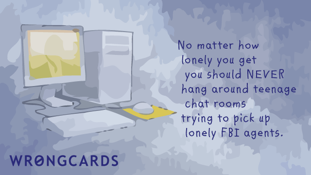 Ecard text: No matter how lonely you get you should never hang around teenage chat rooms trying to pick up lonely FBI agents.