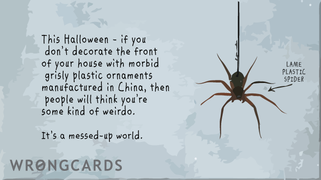 Ecard text: If you dont decorate the front of your house with morbid, grisly plastic ornaments that were manufactured in China, then people think you're some kind of weirdo.