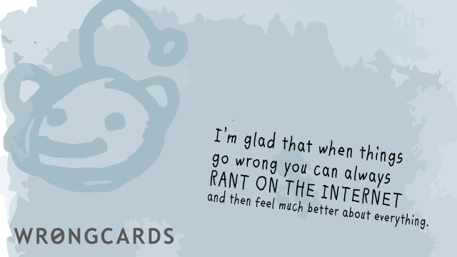 Ecard text: I am glad that when things go wrong we can always RANT ON THE INTERNET and then feel much better about everything.
