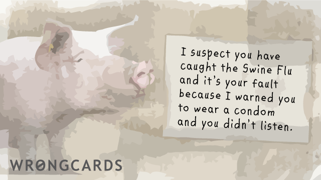 Ecard text: I suspect you have caught the Swine Flu and it's your fault because I warned you to wear a condom and you didn't listen.