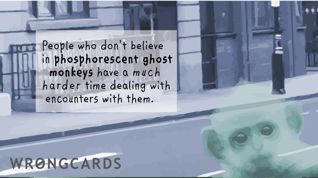 Ecard text: People who dont believe in phosphorescent ghost monkeys have a much harder time dealing with encounters with them.
