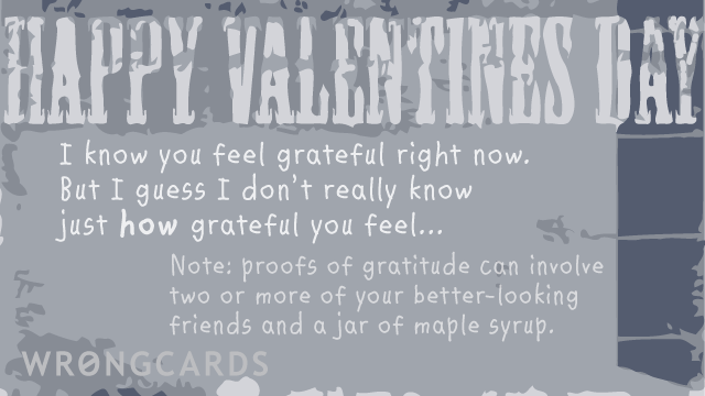 Ecard text: 'Happy Valentines Day. I know you feel grateful right now. But I guess I dont really know just how grateful you feel... Note: proofs of gratitude can involve two or more of your better-looking friends and a jar of maple syrup.'