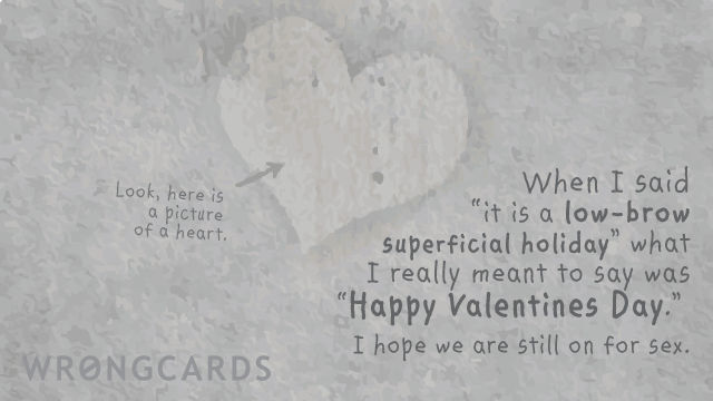 Ecard text: When I said 'it is a low-brow superficial holiday' what I really meant to say was 'Happy Valentines Day.' I hope we are still on for sex.