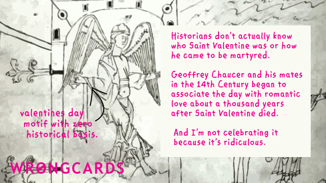 Ecard text: 'Historians dont actually know who Saint Valentine was or how he became martyred. Geoffrey Chaucer and his mates in the 14th Century began to associate the day with romantic love about a thousand years after he died. And I'm not celebrating it because it's ridiculous'