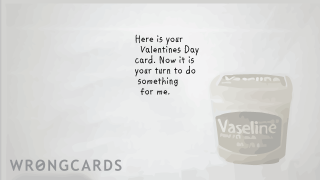 Ecard text: Here is your Valentines Day card. Now it is your turn to do something for me. Vaseline.