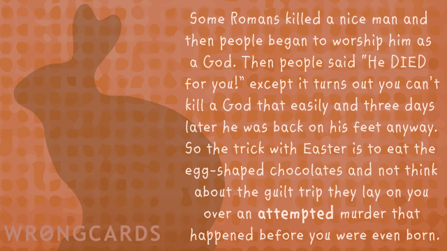 Ecard text: Some Romans killed a nice man and then people began to worship him as a God. Then people said 'He DIED for you!? except it turns out you can't kill a God that easily and three days later he was back on his feet anyway.