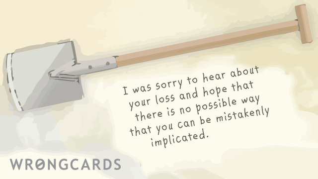 Ecard text: I was sorry to hear about your loss and hope that there is no possible way that you can be mistakenly implicated.