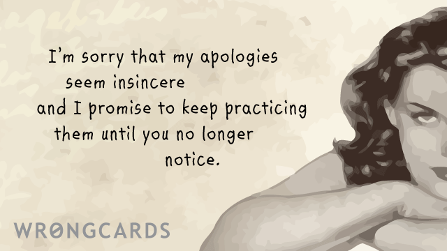 Ecard text: I am sorry that my apologies seem insincere and I promise to keep practicing them until you no longer notice.