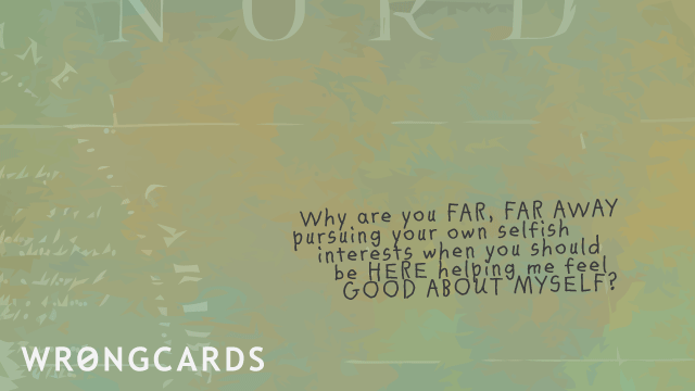 Ecard text: Why are you far, far away  pursuing your own selfish interests when you should be HERE helping me feel good about myself?
