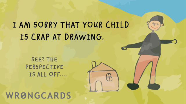 Ecard text: I am sorry your child is crap at drawing. SEE? the perspective is all off ...
