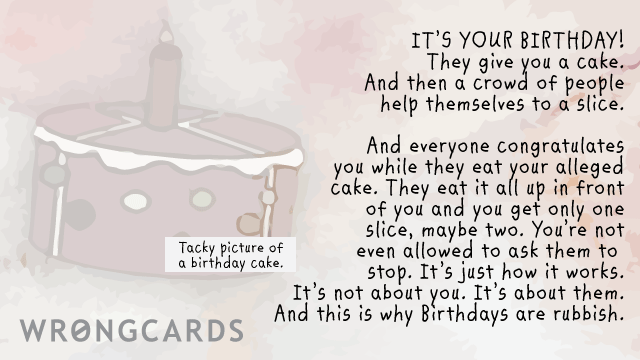 Ecard text: It's your birthday! They give you a cake. And then a crowd of people help themselves to a slice. And everybody congratulates you while they eat your alleged cake. They eat it all up in front of you and you only get one slice, maybe two.