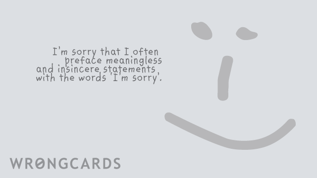 Ecard text: I am sorry I often preface meaningless and insincere apologies with the words 'I'm sorry'.