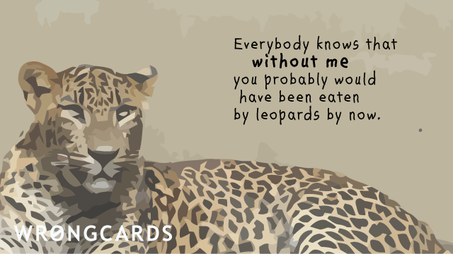 Ecard text: Everybody knows that without me you probably would have been eaten by leopards by now.