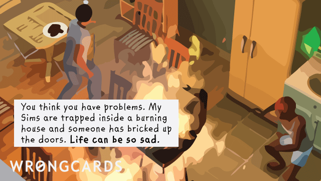 Ecard text: You think you have problems. My Sims are trapped inside a burning house and someone has bricked up the doors. Life can be so sad.