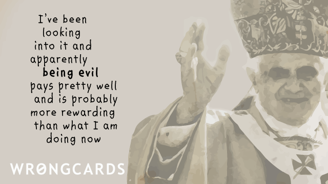 Ecard text: I have been looking into it and apparently being evil pays pretty well and is probably more rewarding than what I'm doing now.