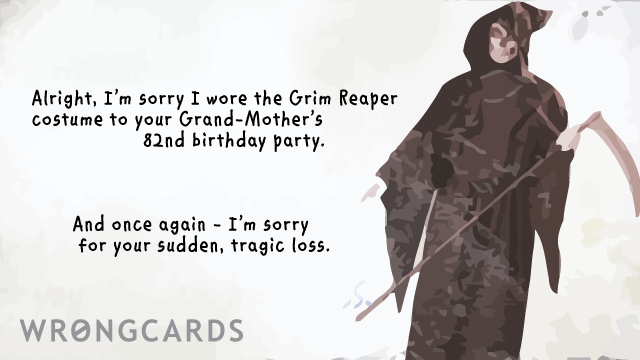Ecard text: i'm sorry i wore the grim reaper costume to your grandmothers 82nd birthday. and once again, i am sorry for your sudden, tragic loss.