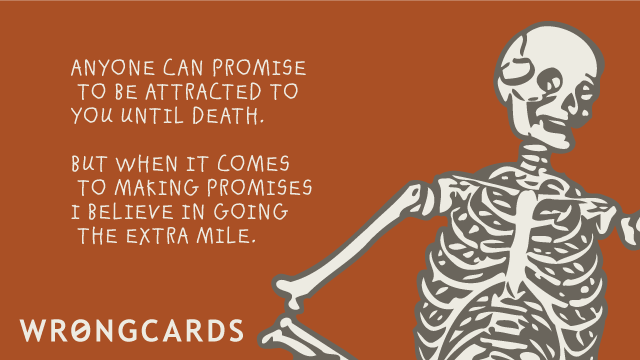 Ecard text: Anyone can promise to be attracted to you until death. But when it comes to making promises I believe in going  the extra mile. And a picture of a skeleton.