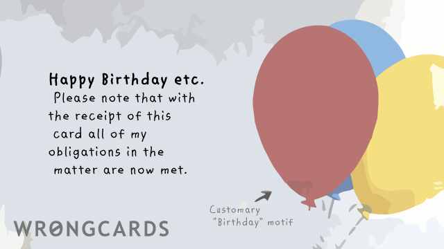Ecard text: Happy Birthday etc. Please note that with the receipt of this ecard all of my obligations in the matter are now met.