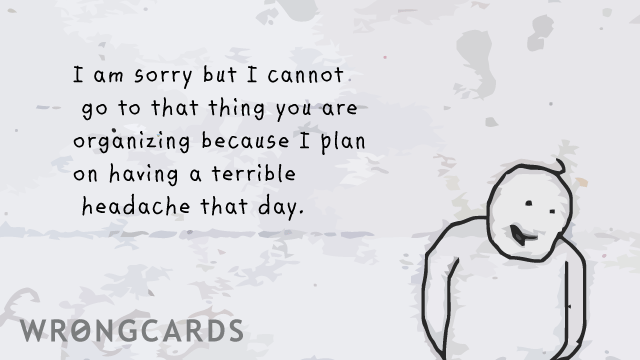 Ecard text: I am sorry I can't go to that thing you are organizing because I plan on having a terrible headache that day.