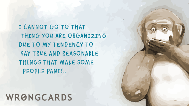 Ecard text: I cannot attend that thing you are organizing due to my tendency to say true and reasonable things that make some people panic.