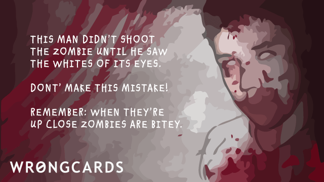 Ecard text: This man didn't shoot the zombie until he saw the whites of it's eyes. Don't make this mistake! Remember: when they are up close, zombies are bitey.