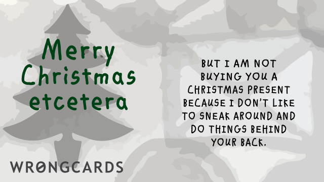 Ecard text: Merry Christmas Etcetera. But I am not buying you a present because I don't like to sneak around and do things behind your back.
