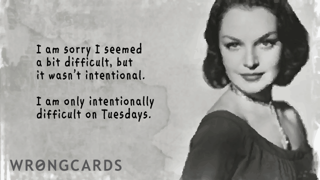 Ecard text: I am sorry I seemed a bit difficult, but it wasn't intentional. I am only intentionally difficult on Tuesdays.