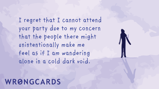 Ecard text: I regret I cannot attend your party due to my concern that the people there might unintentionally make me feel as if I am wandering alone in a cold dark void.